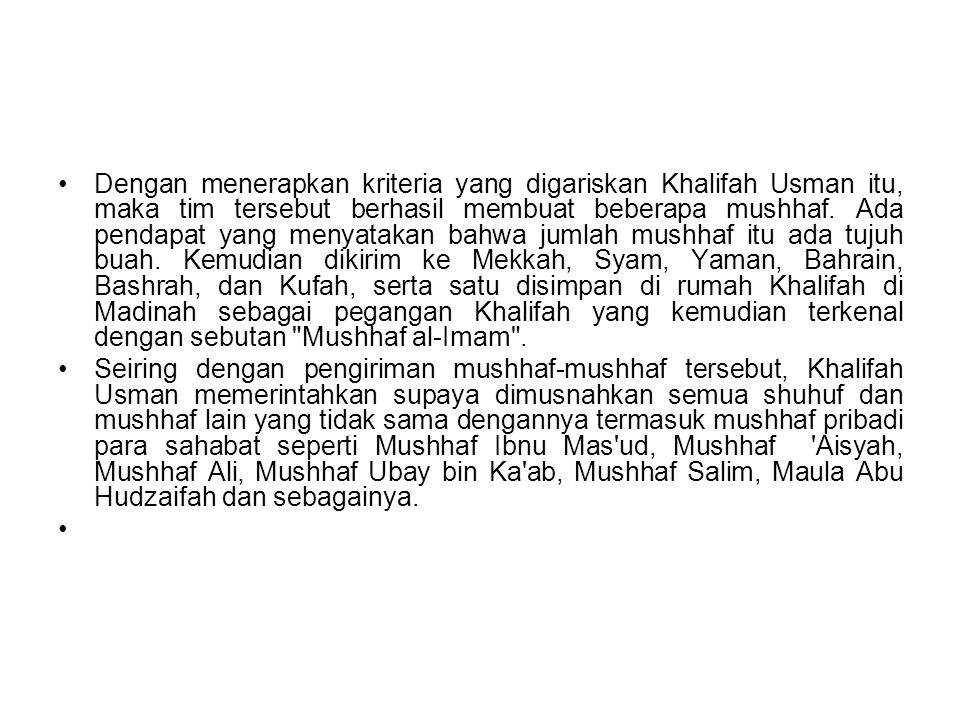 Dengan menerapkan kriteria yang digariskan Khalifah Usman itu, maka tim tersebut berhasil membuat beberapa mushhaf. Ada pendapat yang menyatakan bahwa jumlah mushhaf itu ada tujuh buah. Kemudian dikirim ke Mekkah, Syam, Yaman, Bahrain, Bashrah, dan Kufah, serta satu disimpan di rumah Khalifah di Madinah sebagai pegangan Khalifah yang kemudian terkenal dengan sebutan Mushhaf al-Imam .