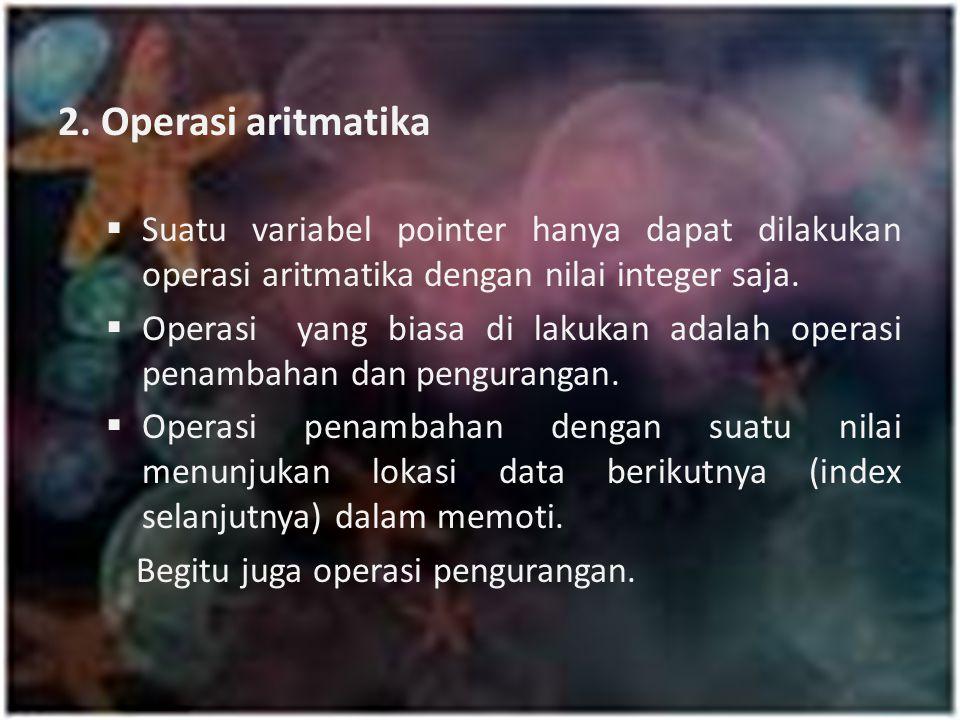 2. Operasi aritmatika Suatu variabel pointer hanya dapat dilakukan operasi aritmatika dengan nilai integer saja.