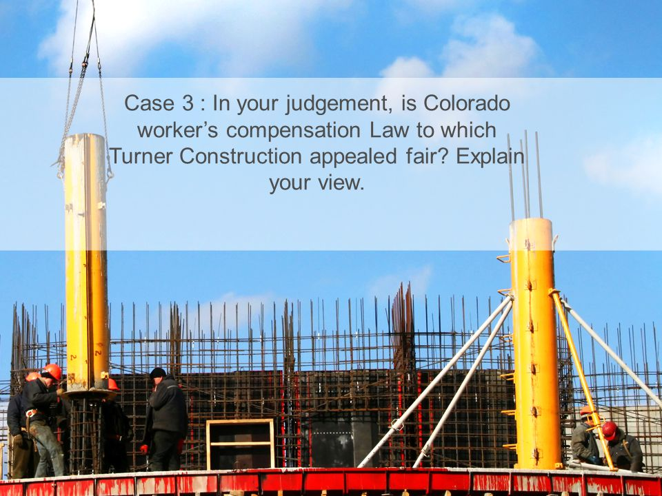 Print master Case 3 : In your judgement, is Colorado worker's compensation Law to which Turner Construction appealed fair Explain your view.