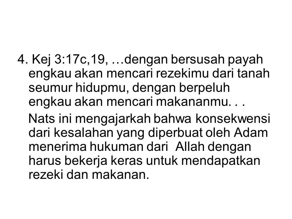 4. Kej 3:17c,19, …dengan bersusah payah engkau akan mencari rezekimu dari tanah seumur hidupmu, dengan berpeluh engkau akan mencari makananmu. . .