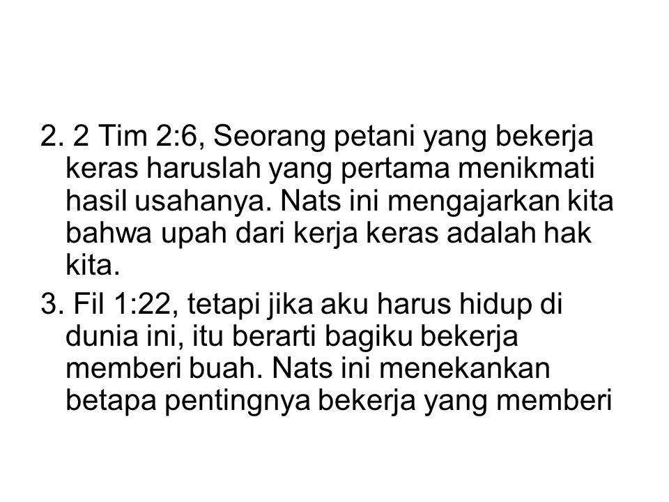2. 2 Tim 2:6, Seorang petani yang bekerja keras haruslah yang pertama menikmati hasil usahanya. Nats ini mengajarkan kita bahwa upah dari kerja keras adalah hak kita.