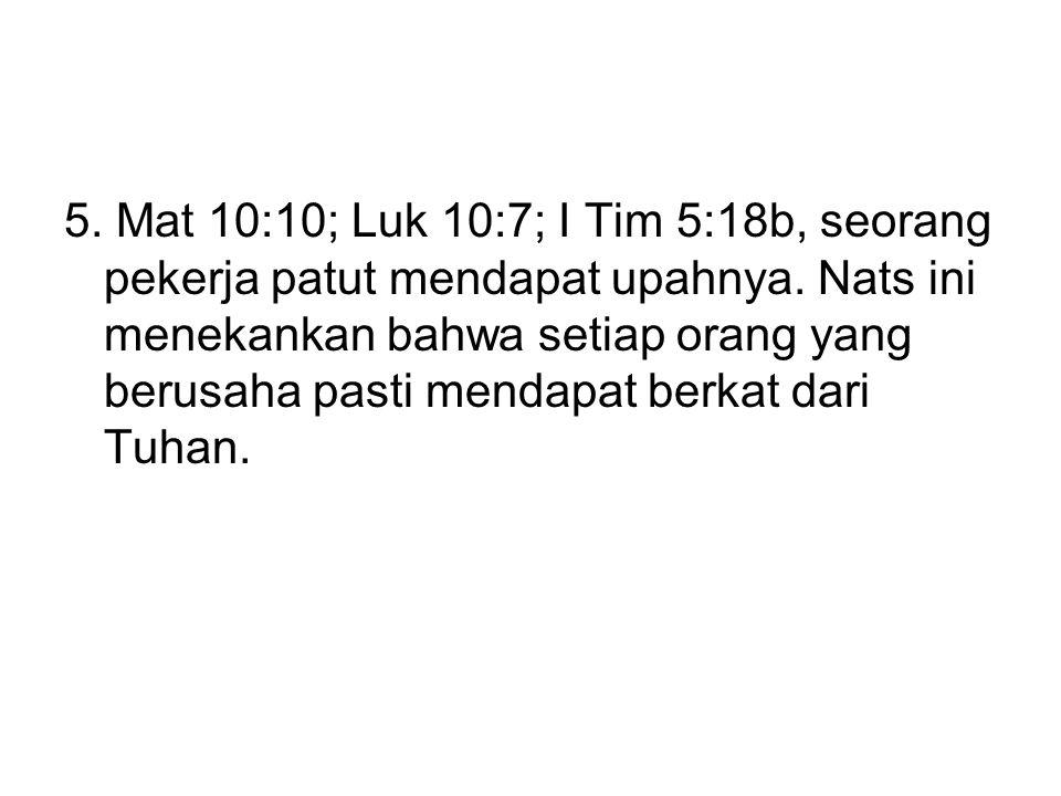 5. Mat 10:10; Luk 10:7; I Tim 5:18b, seorang pekerja patut mendapat upahnya.