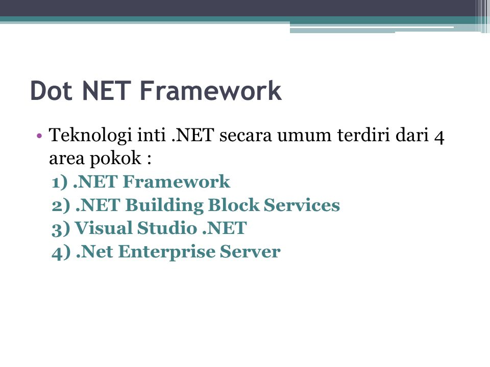 Dot NET Framework Teknologi inti .NET secara umum terdiri dari 4 area pokok : 1) .NET Framework. 2) .NET Building Block Services.