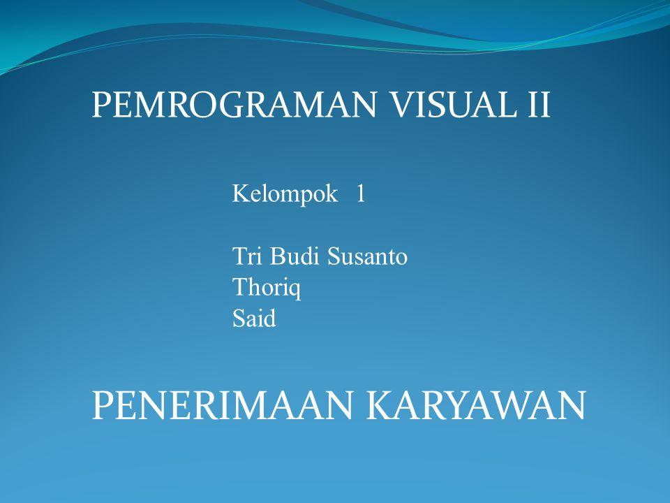 PENERIMAAN KARYAWAN PEMROGRAMAN VISUAL II Kelompok 1 Tri Budi Susanto