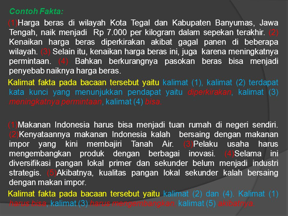 Contoh Fakta: (1)Harga beras di wilayah Kota Tegal dan Kabupaten Banyumas, Jawa Tengah, naik menjadi Rp 7.000 per kilogram dalam sepekan terakhir.
