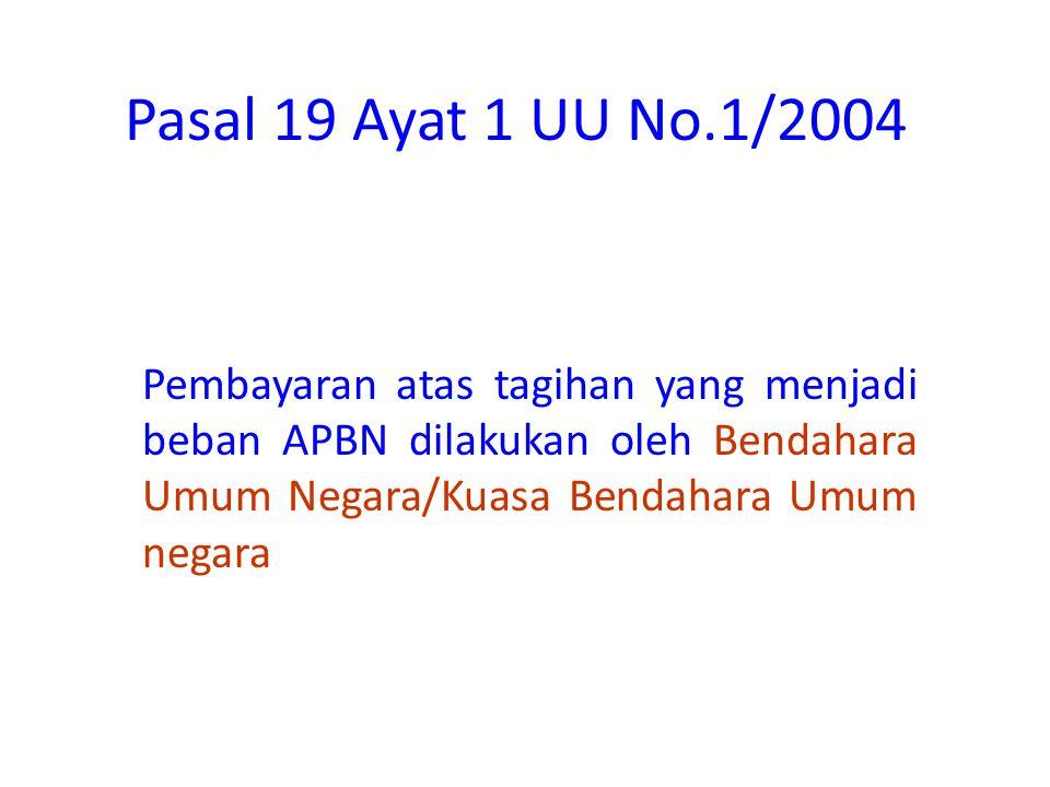 Pasal 19 Ayat 1 UU No.1/2004 Pembayaran atas tagihan yang menjadi beban APBN dilakukan oleh Bendahara Umum Negara/Kuasa Bendahara Umum negara.