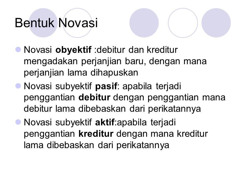 Bentuk Novasi Novasi obyektif :debitur dan kreditur mengadakan perjanjian baru, dengan mana perjanjian lama dihapuskan.