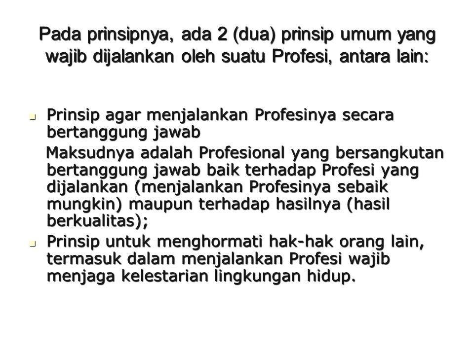 Pada prinsipnya, ada 2 (dua) prinsip umum yang wajib dijalankan oleh suatu Profesi, antara lain: