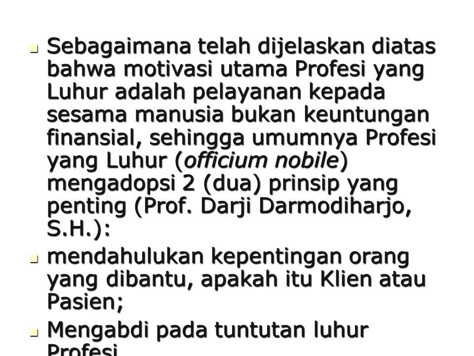 Sebagaimana telah dijelaskan diatas bahwa motivasi utama Profesi yang Luhur adalah pelayanan kepada sesama manusia bukan keuntungan finansial, sehingga umumnya Profesi yang Luhur (officium nobile) mengadopsi 2 (dua) prinsip yang penting (Prof. Darji Darmodiharjo, S.H.):