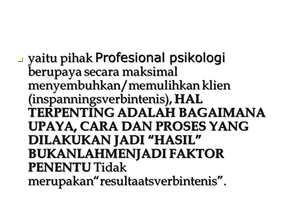 yaitu pihak Profesional psikologi berupaya secara maksimal menyembuhkan/memulihkan klien (inspanningsverbintenis), HAL TERPENTING ADALAH BAGAIMANA UPAYA, CARA DAN PROSES YANG DILAKUKAN JADI HASIL BUKANLAHMENJADI FAKTOR PENENTU Tidak merupakan resultaatsverbintenis .