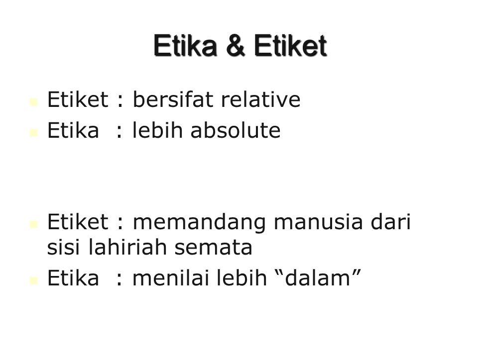 Etika & Etiket Etiket : bersifat relative Etika : lebih absolute