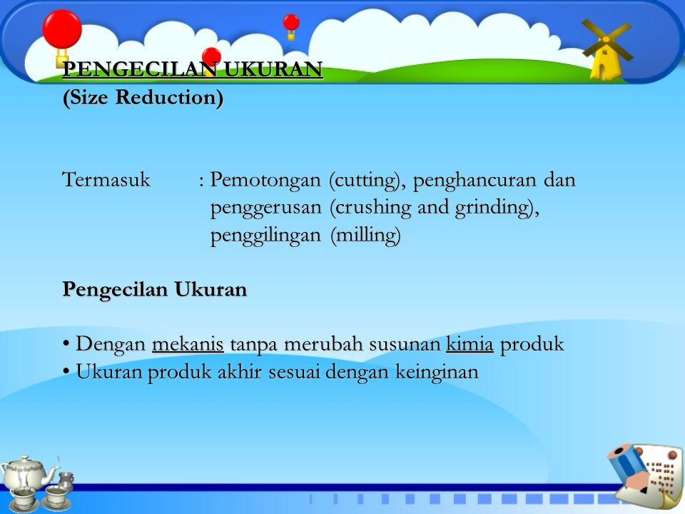 PENGECILAN UKURAN (Size Reduction) Termasuk : Pemotongan (cutting), penghancuran dan. penggerusan (crushing and grinding),