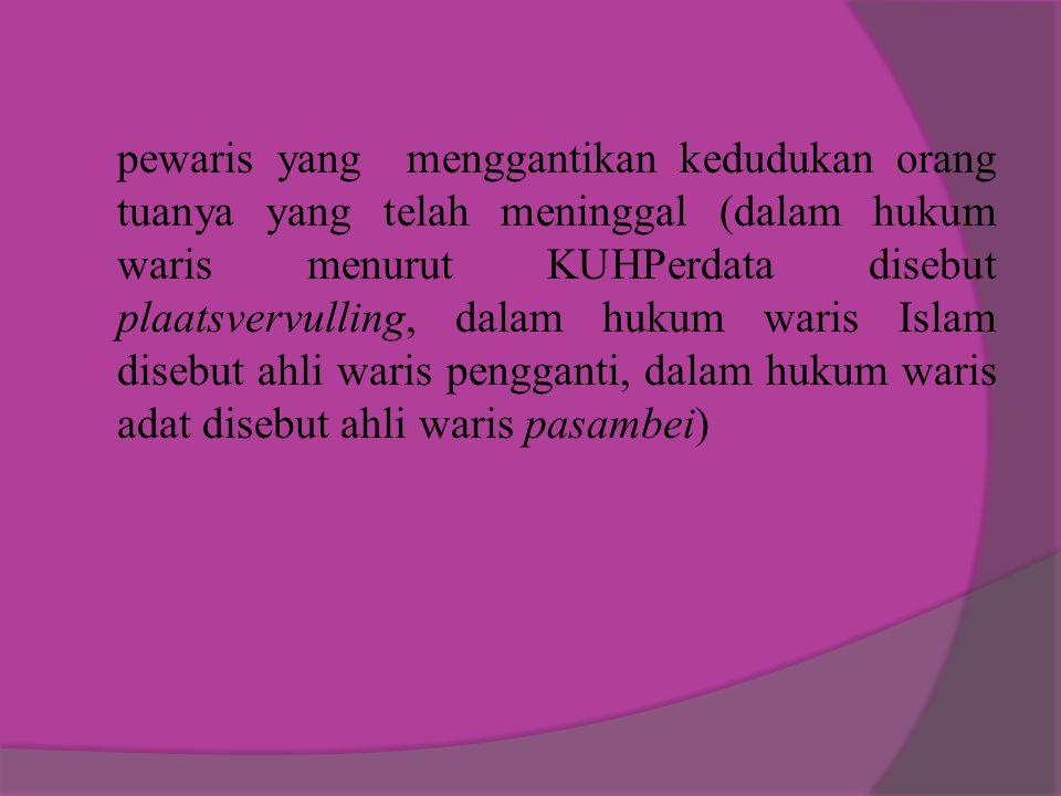pewaris yang menggantikan kedudukan orang tuanya yang telah meninggal (dalam hukum waris menurut KUHPerdata disebut plaatsvervulling, dalam hukum waris Islam disebut ahli waris pengganti, dalam hukum waris adat disebut ahli waris pasambei)
