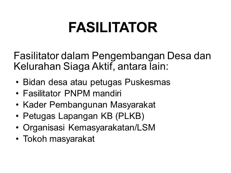 FASILITATOR Fasilitator dalam Pengembangan Desa dan Kelurahan Siaga Aktif, antara lain: Bidan desa atau petugas Puskesmas.