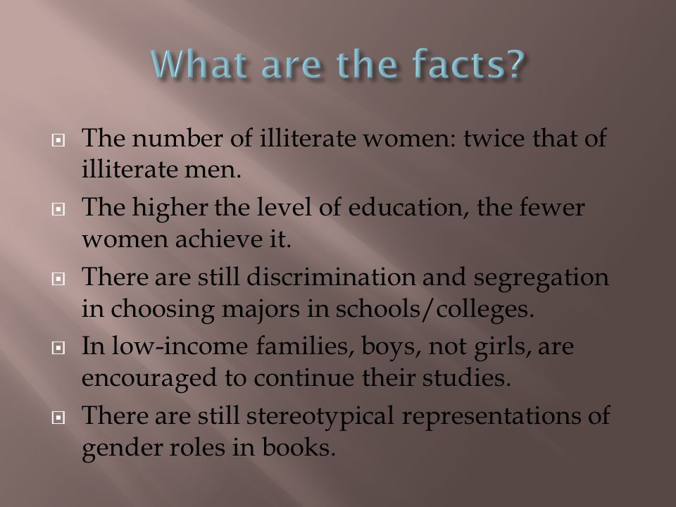 What are the facts The number of illiterate women: twice that of illiterate men. The higher the level of education, the fewer women achieve it.