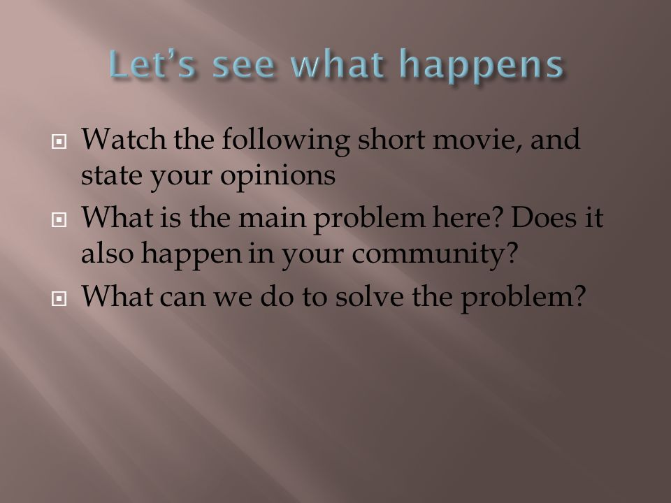Let's see what happens Watch the following short movie, and state your opinions.
