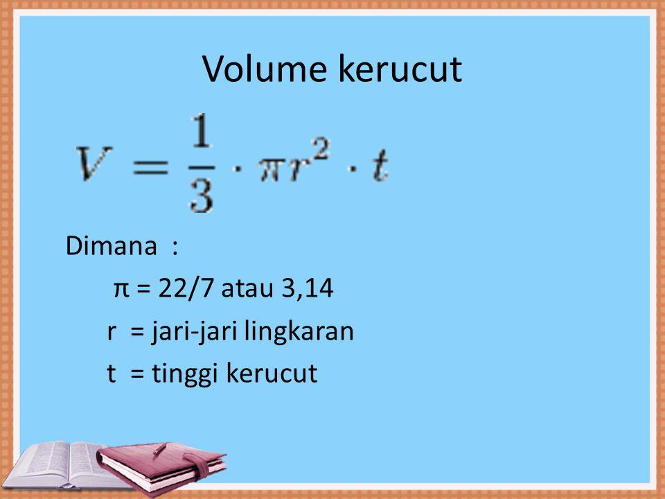 Volume kerucut Dimana : π = 22/7 atau 3,14 r = jari-jari lingkaran