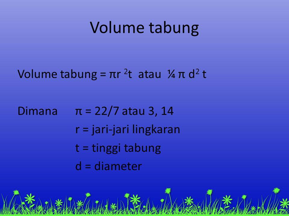 Volume tabung Volume tabung = πr 2t atau ¼ π d2 t