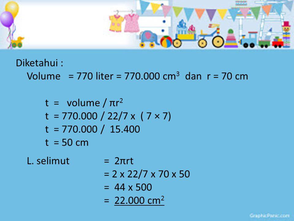Diketahui : Volume = 770 liter = 770.000 cm3 dan r = 70 cm. t = volume / πr2. t = 770.000 / 22/7 x ( 7 × 7)