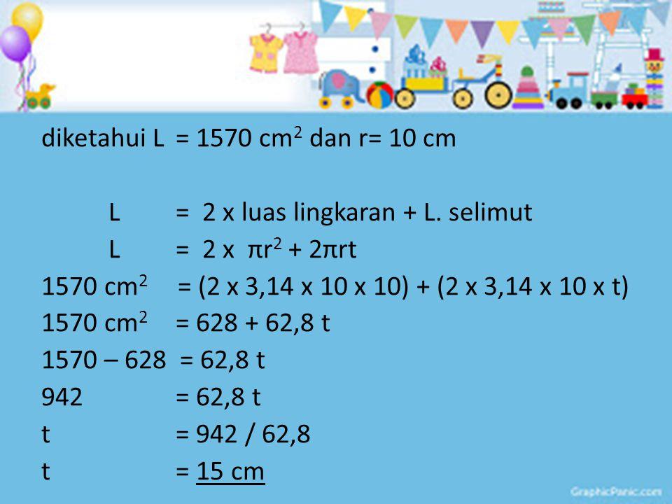 diketahui L = 1570 cm2 dan r= 10 cm L = 2 x luas lingkaran + L