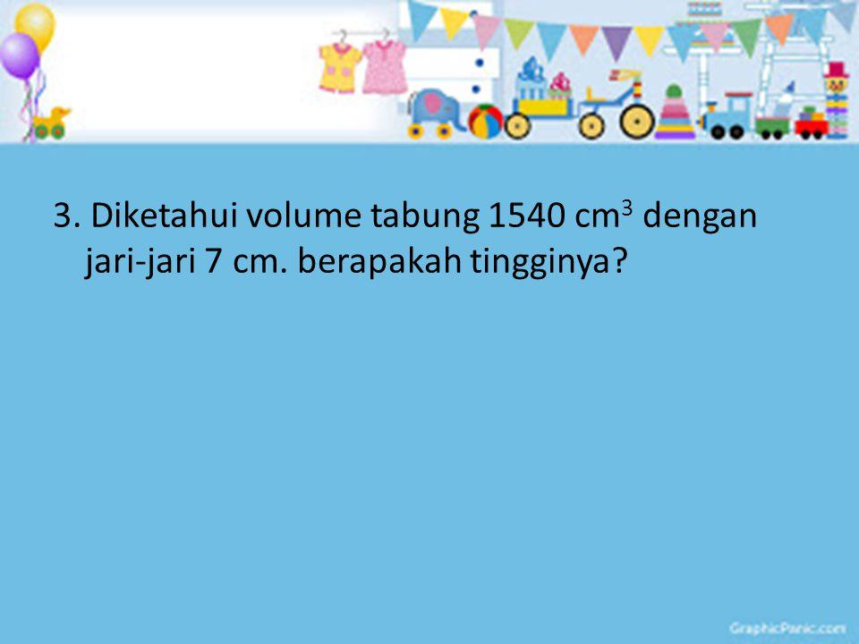 3. Diketahui volume tabung 1540 cm3 dengan jari-jari 7 cm