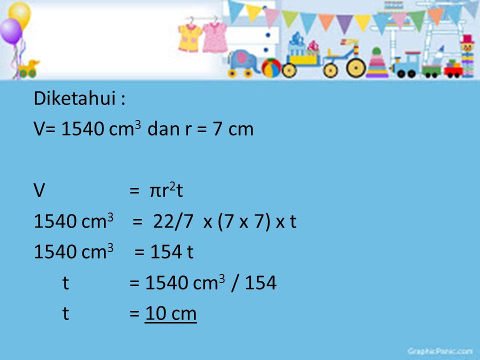 Diketahui : V= 1540 cm3 dan r = 7 cm V = πr2t 1540 cm3 = 22/7 x (7 x 7) x t 1540 cm3 = 154 t t = 1540 cm3 / 154 t = 10 cm