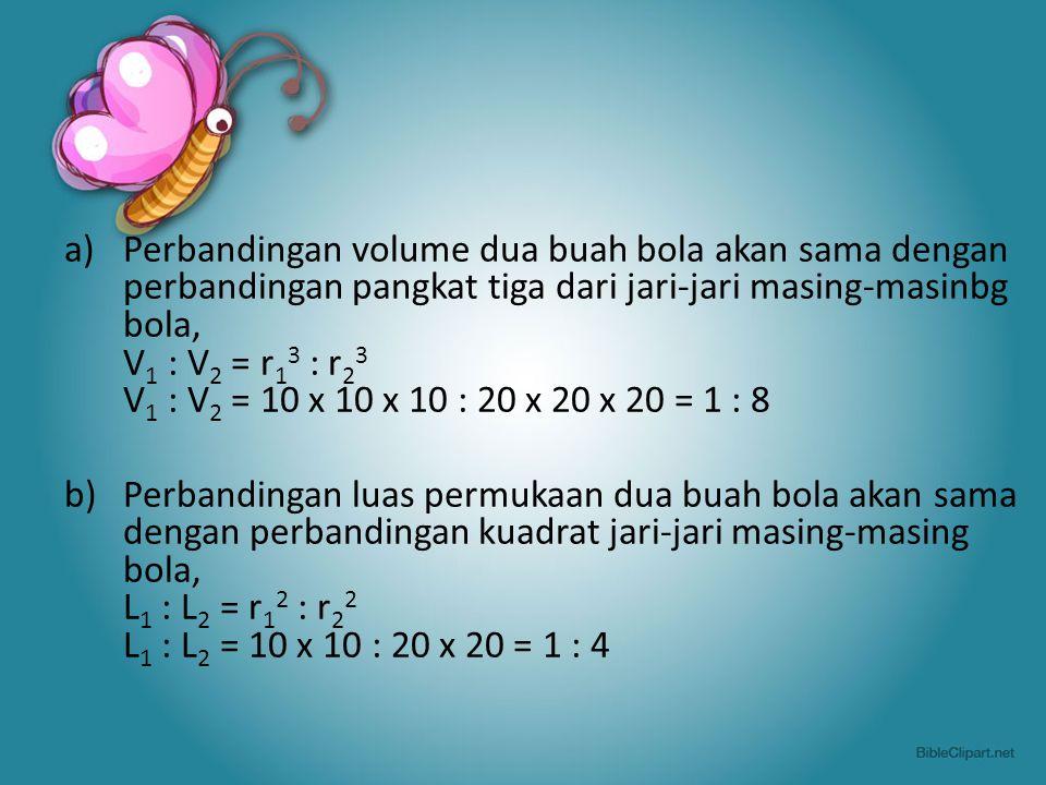 Perbandingan volume dua buah bola akan sama dengan perbandingan pangkat tiga dari jari-jari masing-masinbg bola, V1 : V2 = r13 : r23 V1 : V2 = 10 x 10 x 10 : 20 x 20 x 20 = 1 : 8