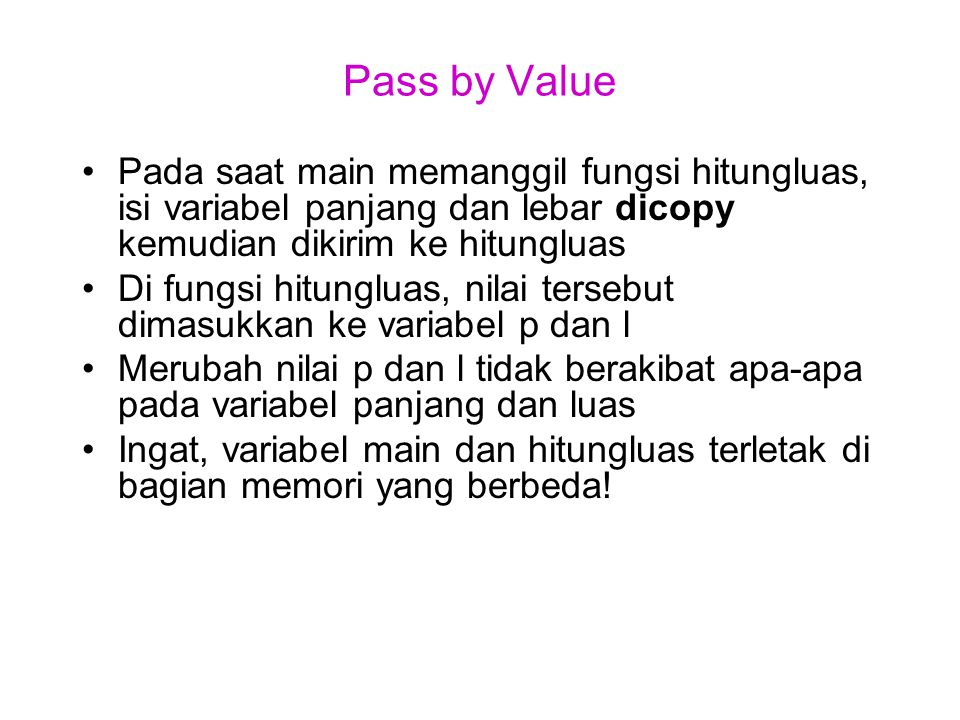 Pass by Value Pada saat main memanggil fungsi hitungluas, isi variabel panjang dan lebar dicopy kemudian dikirim ke hitungluas.