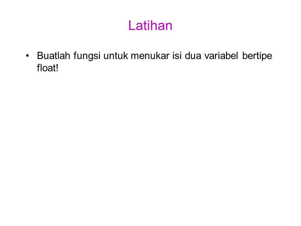 Latihan Buatlah fungsi untuk menukar isi dua variabel bertipe float!