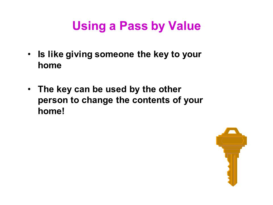 Using a Pass by Value Is like giving someone the key to your home
