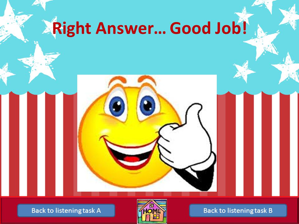 Right Answer… Good Job! Back to listening task A