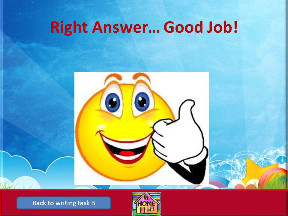 Right Answer… Good Job! Back to writing task B