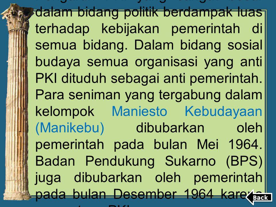 Pengaruh PKI yang sangat besar dalam bidang politik berdampak luas terhadap kebijakan pemerintah di semua bidang. Dalam bidang sosial budaya semua organisasi yang anti PKI dituduh sebagai anti pemerintah. Para seniman yang tergabung dalam kelompok Maniesto Kebudayaan (Manikebu) dibubarkan oleh pemerintah pada bulan Mei 1964. Badan Pendukung Sukarno (BPS) juga dibubarkan oleh pemerintah pada bulan Desember 1964 karena menentang PKI.