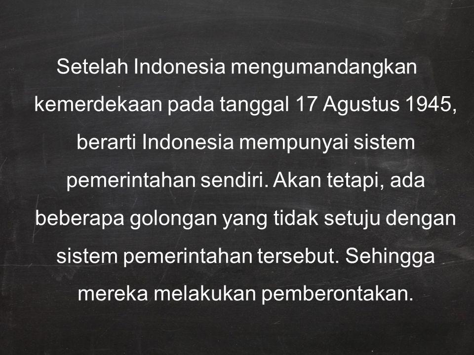 Setelah Indonesia mengumandangkan kemerdekaan pada tanggal 17 Agustus 1945, berarti Indonesia mempunyai sistem pemerintahan sendiri.