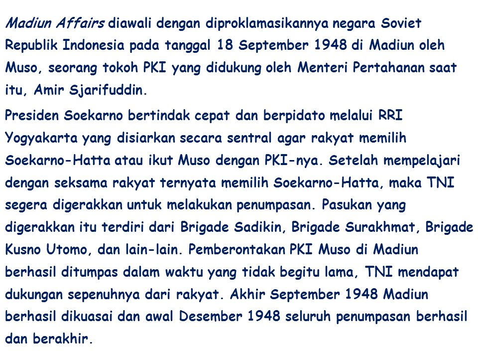 Madiun Affairs diawali dengan diproklamasikannya negara Soviet Republik Indonesia pada tanggal 18 September 1948 di Madiun oleh Muso, seorang tokoh PKI yang didukung oleh Menteri Pertahanan saat itu, Amir Sjarifuddin.