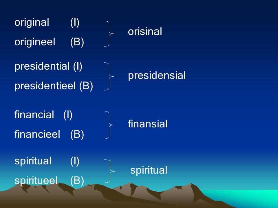 original (I) origineel (B) orisinal. presidential (I) presidentieel (B) presidensial. financial (I)