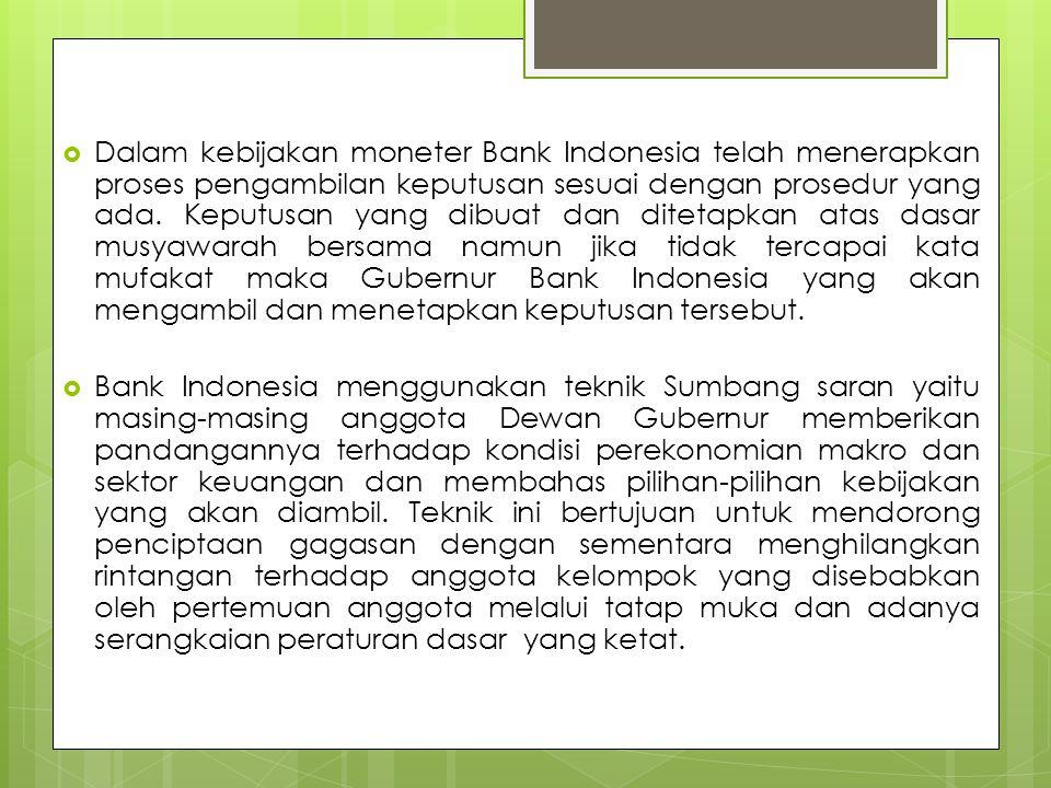 Dalam kebijakan moneter Bank Indonesia telah menerapkan proses pengambilan keputusan sesuai dengan prosedur yang ada. Keputusan yang dibuat dan ditetapkan atas dasar musyawarah bersama namun jika tidak tercapai kata mufakat maka Gubernur Bank Indonesia yang akan mengambil dan menetapkan keputusan tersebut.