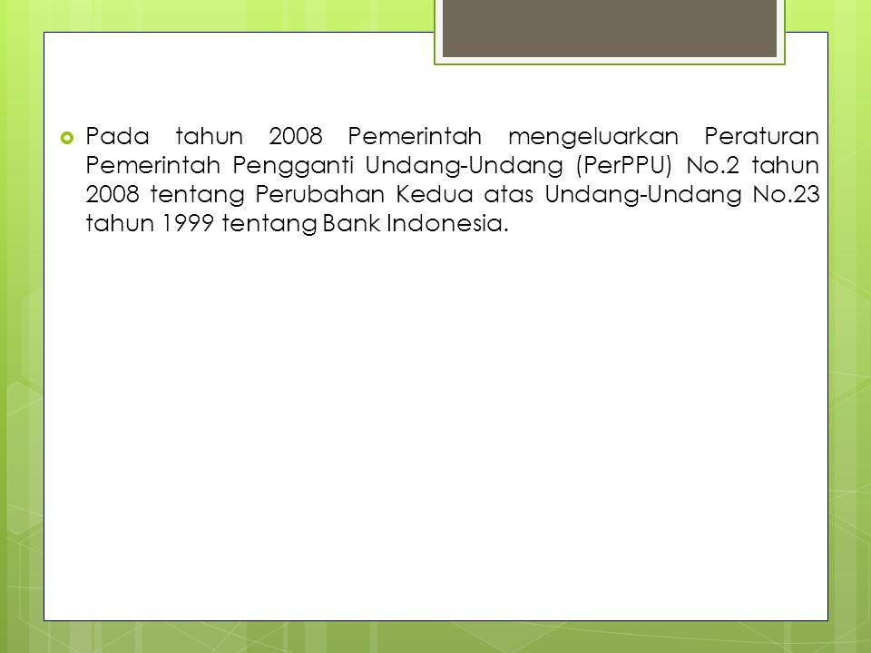 Pada tahun 2008 Pemerintah mengeluarkan Peraturan Pemerintah Pengganti Undang-Undang (PerPPU) No.2 tahun 2008 tentang Perubahan Kedua atas Undang-Undang No.23 tahun 1999 tentang Bank Indonesia.