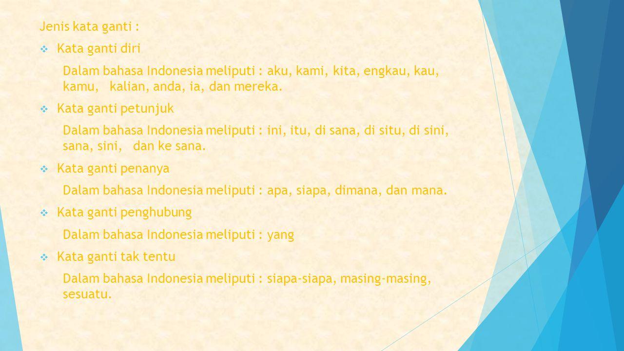 Jenis kata ganti : Kata ganti diri. Dalam bahasa Indonesia meliputi : aku, kami, kita, engkau, kau, kamu, kalian, anda, ia, dan mereka.