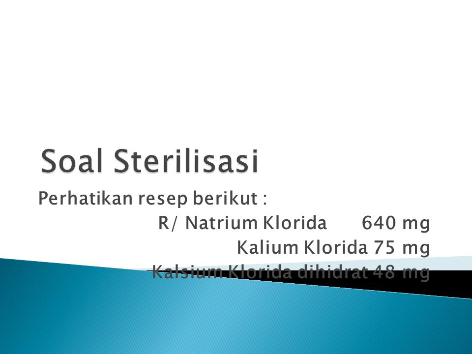 Soal Sterilisasi Perhatikan resep berikut : R/ Natrium Klorida 640 mg
