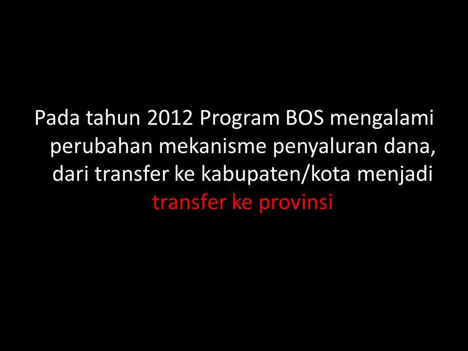Pada tahun 2012 Program BOS mengalami perubahan mekanisme penyaluran dana, dari transfer ke kabupaten/kota menjadi transfer ke provinsi