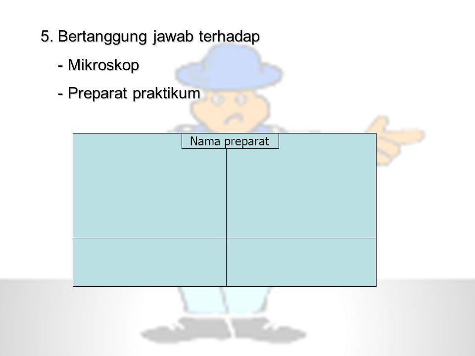 5. Bertanggung jawab terhadap - Mikroskop - Preparat praktikum