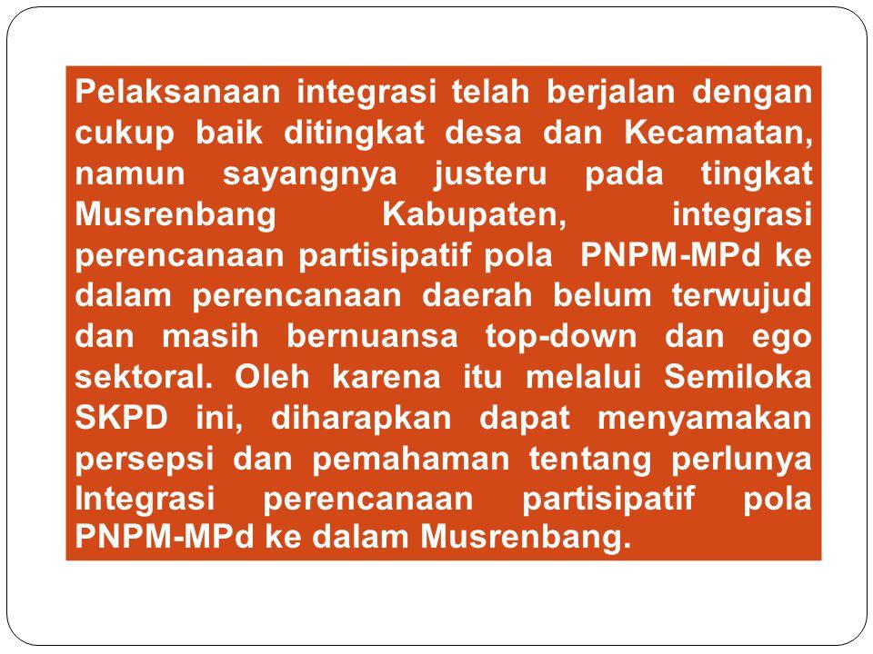 Pelaksanaan integrasi telah berjalan dengan cukup baik ditingkat desa dan Kecamatan, namun sayangnya justeru pada tingkat Musrenbang Kabupaten, integrasi perencanaan partisipatif pola PNPM-MPd ke dalam perencanaan daerah belum terwujud dan masih bernuansa top-down dan ego sektoral.