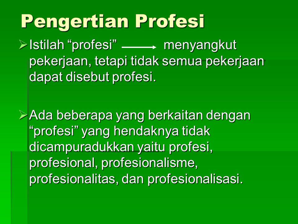 Pengertian Profesi Istilah profesi menyangkut pekerjaan, tetapi tidak semua pekerjaan dapat disebut profesi.