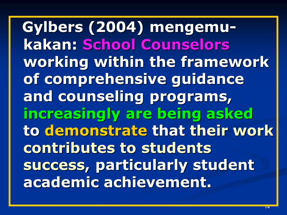 Gylbers (2004) mengemu-kakan: School Counselors working within the framework of comprehensive guidance and counseling programs, increasingly are being asked to demonstrate that their work contributes to students success, particularly student academic achievement.