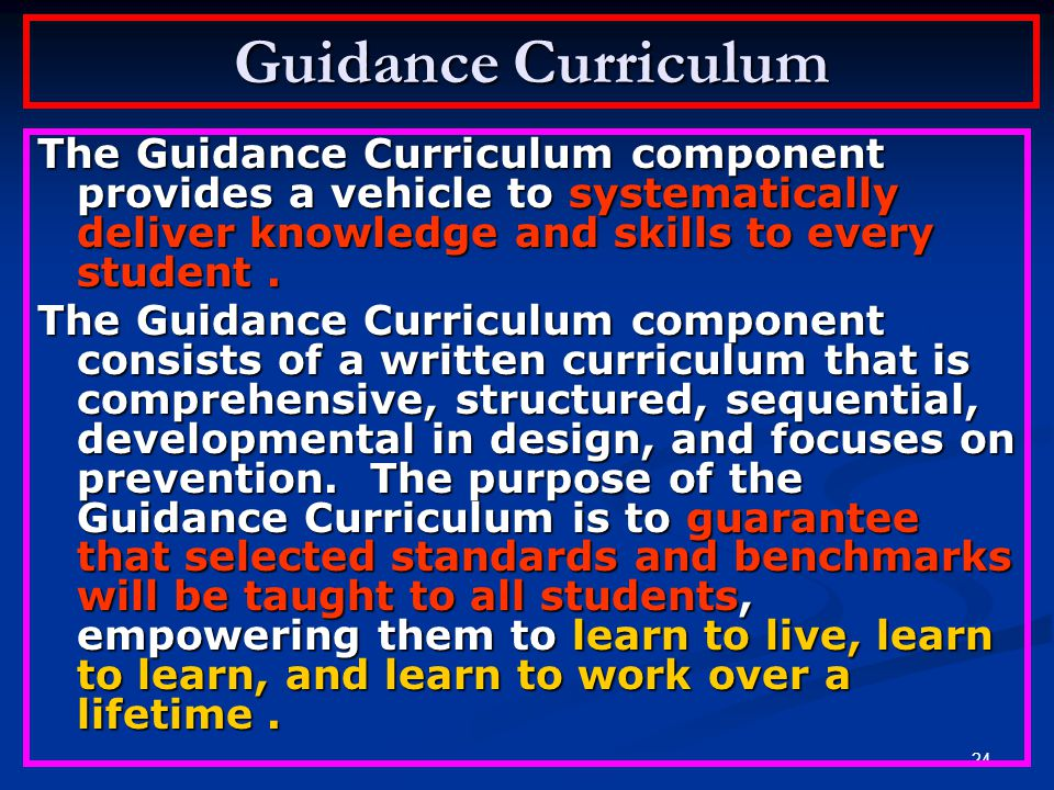Guidance Curriculum The Guidance Curriculum component provides a vehicle to systematically deliver knowledge and skills to every student .