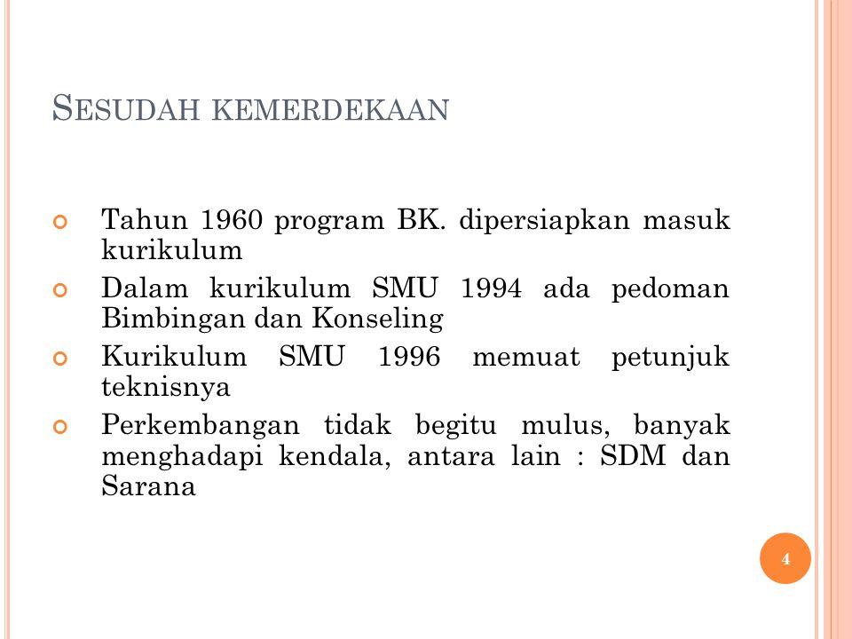 Sesudah kemerdekaan Tahun 1960 program BK. dipersiapkan masuk kurikulum. Dalam kurikulum SMU 1994 ada pedoman Bimbingan dan Konseling.