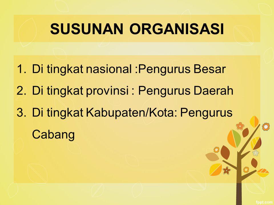 SUSUNAN ORGANISASI Di tingkat nasional :Pengurus Besar