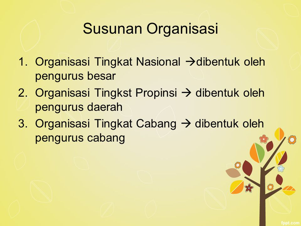 Susunan Organisasi Organisasi Tingkat Nasional dibentuk oleh pengurus besar. Organisasi Tingkst Propinsi  dibentuk oleh pengurus daerah.