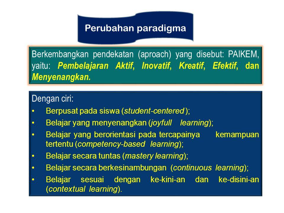 Perubahan paradigma Berkembangkan pendekatan (aproach) yang disebut: PAIKEM, yaitu: Pembelajaran Aktif, Inovatif, Kreatif, Efektif, dan Menyenangkan.